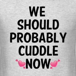WE SHOULD PROBABLY CUDDLE T-Shirts - Men's T-Shirt