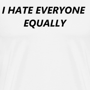I hate everyone equaly T-Shirts - Men's Premium T-Shirt