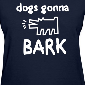 DOGS GONNA BARK - Women's T-Shirt