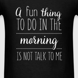 A fun thing to do in the morning is not talk to me - Men's T-Shirt
