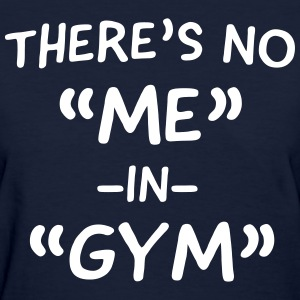 Theer's no ME in Gym T-Shirts - Women's T-Shirt