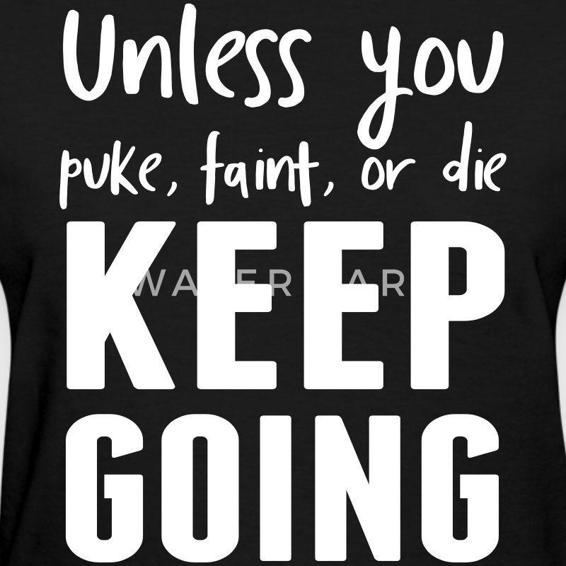 Unless you puke faint or die keep going T-Shirts - Women's T-Shirt