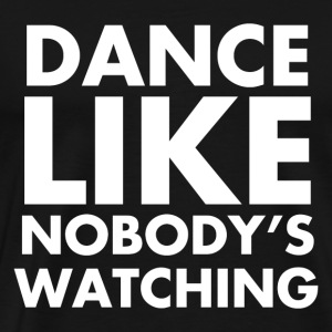 Dance Like Nobody's Watching - Men's Premium T-Shirt