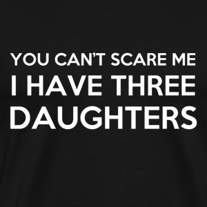 You Cant Scare Me I have 3 Daughters - Men's Premium T-Shirt