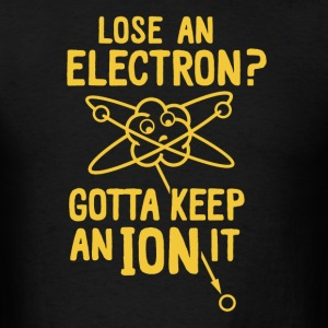 Lose an electron gotta keep an ion it - Men's T-Shirt