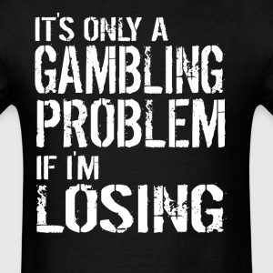 It's Only A Gambling Problem If I'm Losing Funny - Men's T-Shirt
