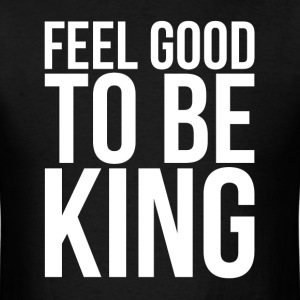 FEEL GOOD TO BE KING T-Shirts - Men's T-Shirt