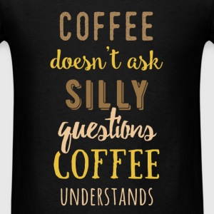 Coffee doesn't ask silly questions coffee understa - Men's T-Shirt