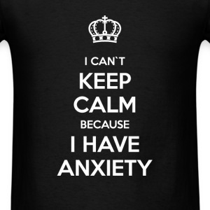 I can't keep calm because I have anxiety - Men's T-Shirt