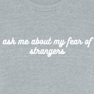 Ask me about my fear of strangers T-shirt - Unisex Tri-Blend T-Shirt by American Apparel