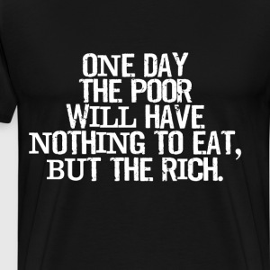 One Day Poor Will Have Nothing to Eat but Rich Tee T-Shirts - Men's Premium T-Shirt