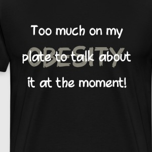 Obesity Too Much on My Plate to Talk About T-Shirt T-Shirts - Men's Premium T-Shirt