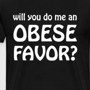 Will You Do Me an Obese Favor Over-Eater T-Shirt T-Shirts - Men's Premium T-Shirt