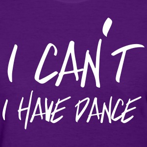I can't. I have dance T-Shirts - Women's T-Shirt