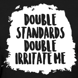 Double standards double irritate me - Women's T-Shirt