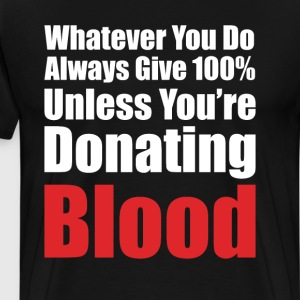 Always Give 100% Unless You're Donating Blood Tee T-Shirts - Men's Premium T-Shirt