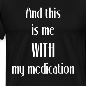 And This is me With My Medication Personality Tee T-Shirts - Men's Premium T-Shirt