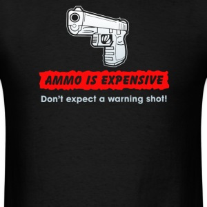 Ammo is expensive do not expect A warnimg shot - Men's T-Shirt