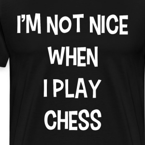 I'm Not Nice When Playing Chess Board Game Player  T-Shirts - Men's Premium T-Shirt