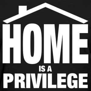 HOME IS A PRIVILEGE T-Shirts - Women's T-Shirt