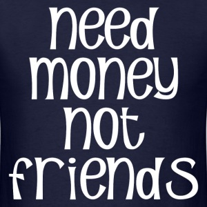 NEED MONEY NOT FRIENDS T-Shirts - Men's T-Shirt