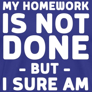 My homework is not done but I sure am T-Shirts - Men's Premium T-Shirt