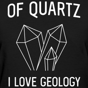 Of Quartz I love Geology T-Shirts - Women's T-Shirt