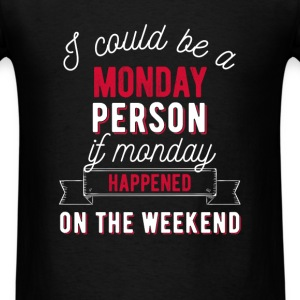 I could be a Monday person if Monday happened on t - Men's T-Shirt