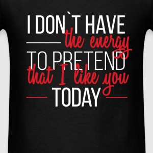 I don't have the energy to pretend that I like you - Men's T-Shirt