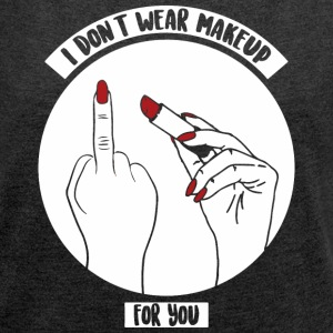 I don't wear makeup for you - Women's Roll Cuff T-Shirt