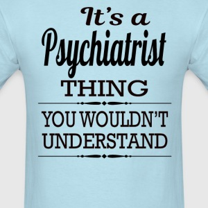 It's A Psychiatrist Thing You Wouldn't Understand - Men's T-Shirt