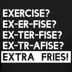 Exercise is Extra Fries T-Shirts - Women's T-Shirt