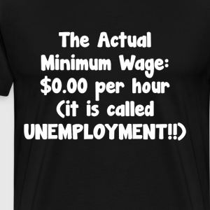 Actual Minimum Wage $0.00 Called Unemployment Tee T-Shirts - Men's Premium T-Shirt