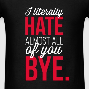I literally hate almost all of you. Bye. - Men's T-Shirt
