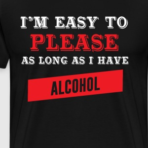 I'm Easy to Please as Long as I Have Alcohol Shirt T-Shirts - Men's Premium T-Shirt