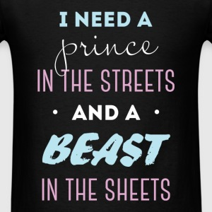 I need a prince in the streets and a beast in the  - Men's T-Shirt