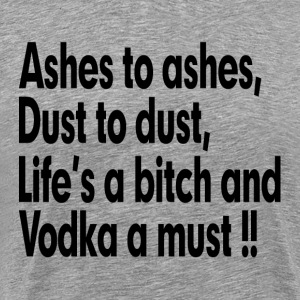 ASHES TO ASHES, LIFE'S A BITCH AND VODKA A MUST T-Shirts - Men's Premium T-Shirt