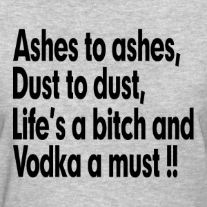 ASHES TO ASHES, LIFE'S A BITCH AND VODKA A MUST T-Shirts - Women's T-Shirt