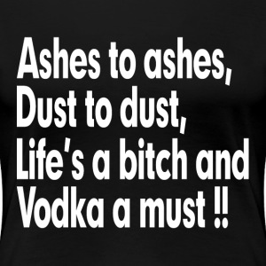 ASHES TO ASHES, LIFE'S A BITCH AND VODKA A MUST T-Shirts - Women's Premium T-Shirt