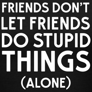 Friends don't let friends do stupid things (alone) T-Shirts - Women's V-Neck T-Shirt