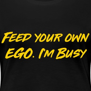 Feed your own ego I'm busy T-Shirts - Women's Premium T-Shirt