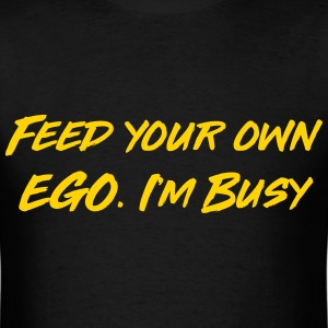 Feed your own ego I'm busy T-Shirts - Men's T-Shirt
