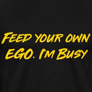 Feed your own ego I'm busy T-Shirts - Men's Premium T-Shirt