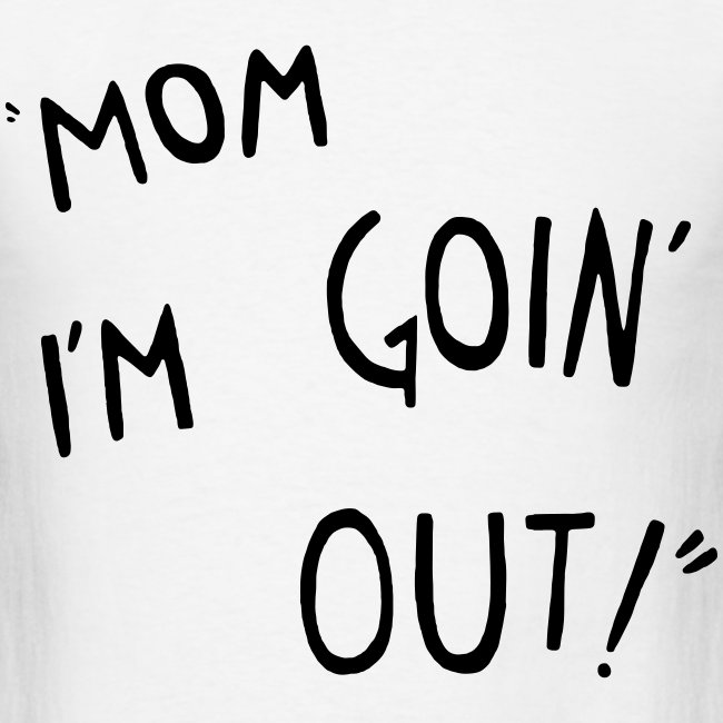 MOM IM GOING OUT !!