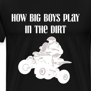 How Big Boys Play in the Dirt Four-Wheeling Shirt T-Shirts - Men's Premium T-Shirt