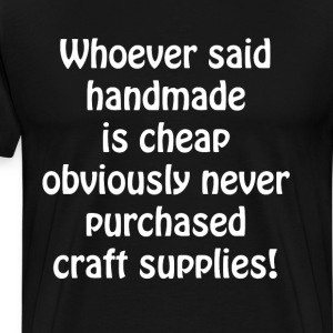 Whoever said Handmade is Cheap Never Bought Crafts T-Shirts - Men's Premium T-Shirt