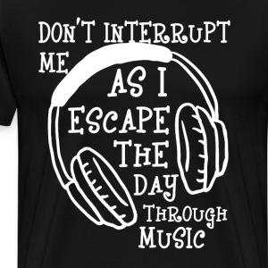 Don't Interrupt As I Escape Day Through Music Tee T-Shirts - Men's Premium T-Shirt