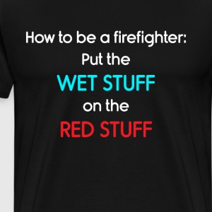 Be a Firefighter: Put Wet Stuff on Red Stuff Shirt T-Shirts - Men's Premium T-Shirt