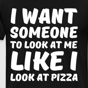 I Want Someone to Look at Me Like I Look at Pizza  T-Shirts - Men's Premium T-Shirt