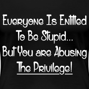 ABUSING THE PRIVILEGE! T-Shirts - Women's Premium T-Shirt